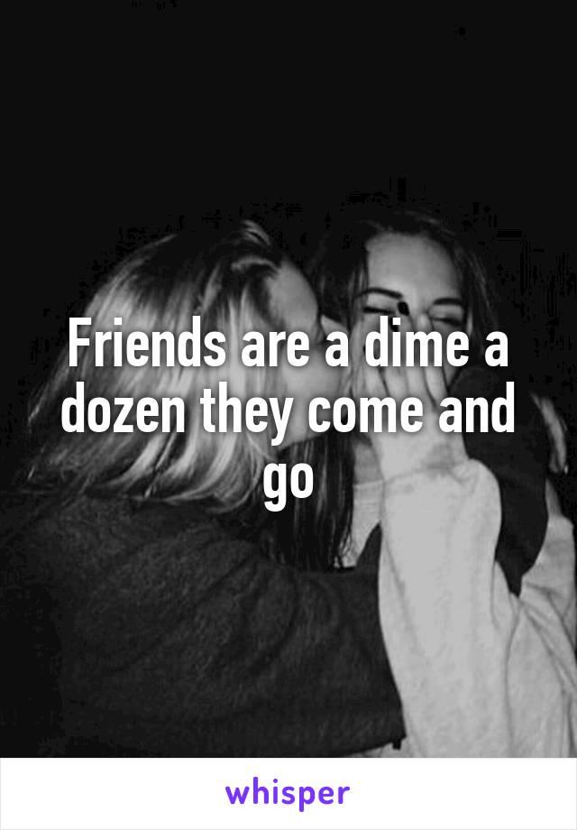 Friends are a dime a dozen they come and go