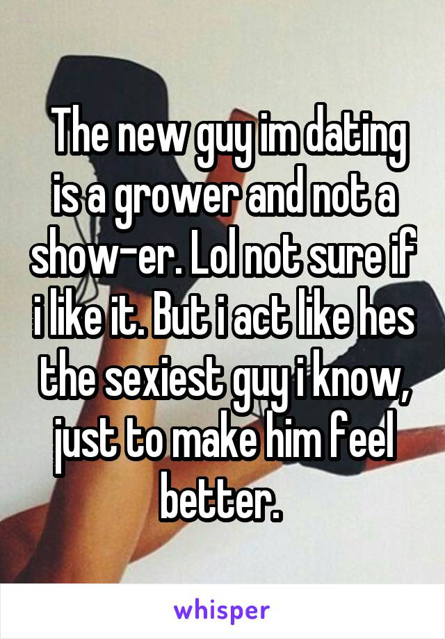 The new guy im dating is a grower and not a show-er. Lol not sure if i like it. But i act like hes the sexiest guy i know, just to make him feel better.