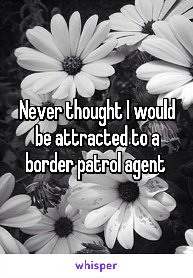Never thought I would be attracted to a border patrol agent