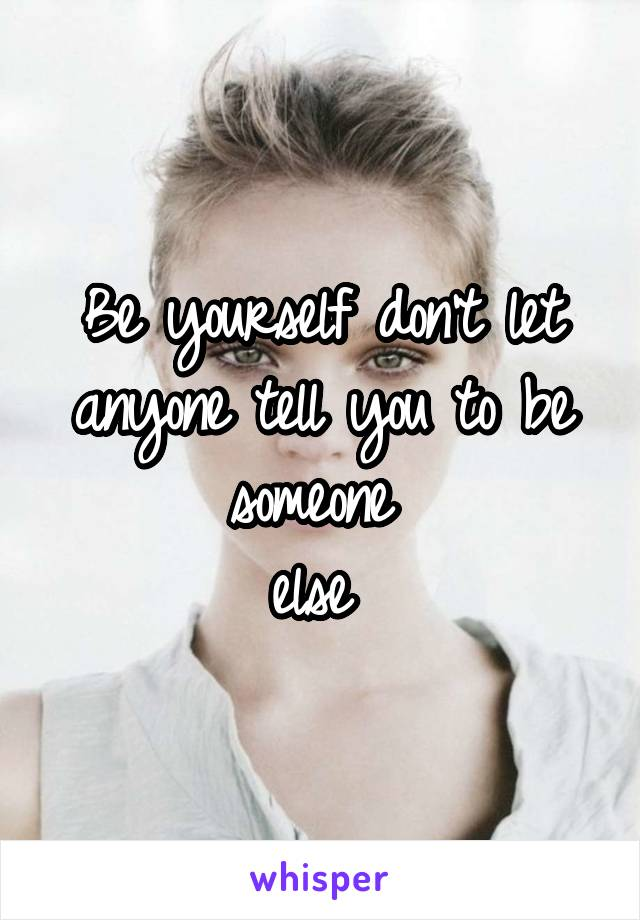 Be yourself don't let anyone tell you to be someone  else