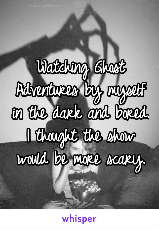 Watching Ghost Adventures by myself in the dark and bored. I thought the show would be more scary.