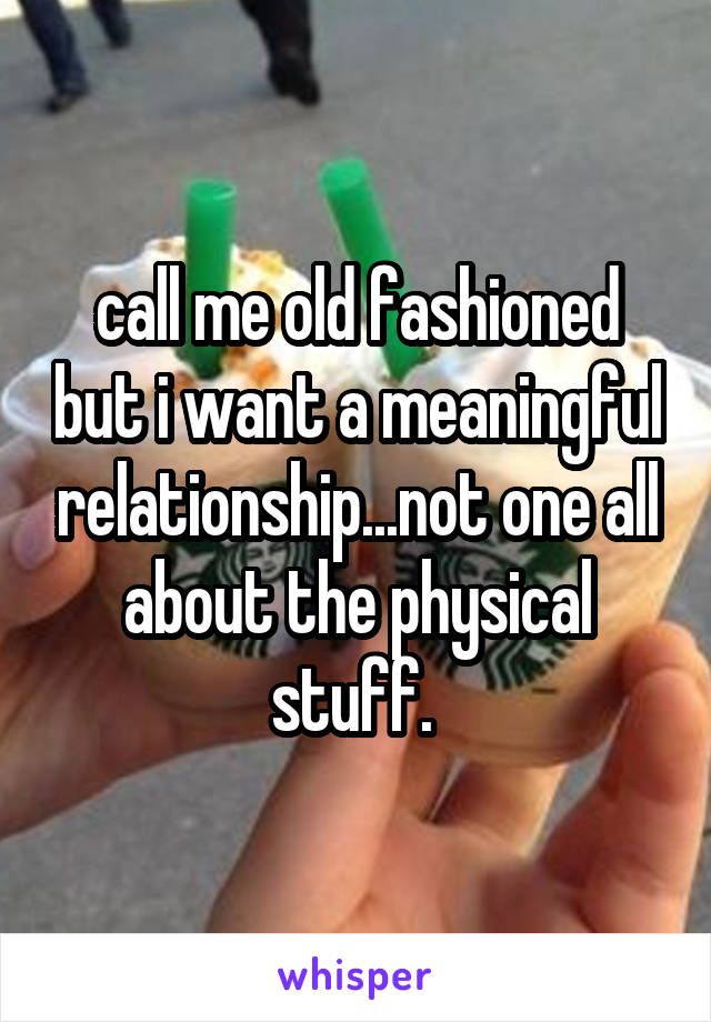 call me old fashioned but i want a meaningful relationship...not one all about the physical stuff.