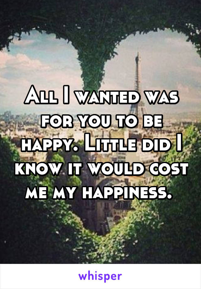 All I wanted was for you to be happy. Little did I know it would cost me my happiness.