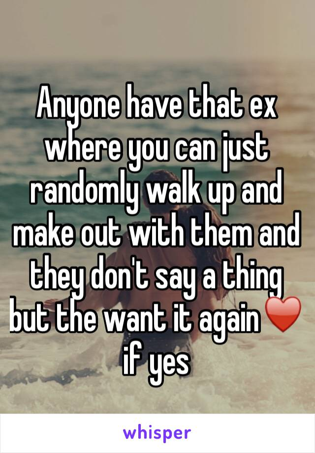 Anyone have that ex where you can just randomly walk up and make out with them and they don't say a thing but the want it again♥️ if yes