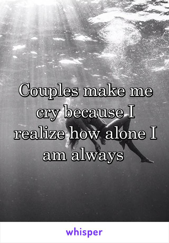 Couples make me cry because I realize how alone I am always