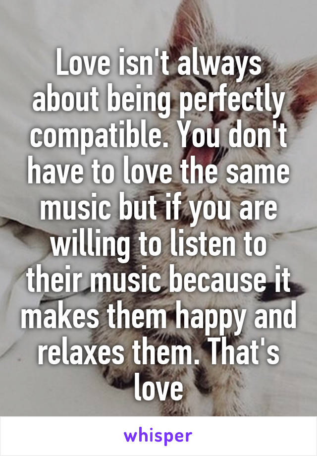 Love isn't always about being perfectly compatible. You don't have to love the same music but if you are willing to listen to their music because it makes them happy and relaxes them. That's love