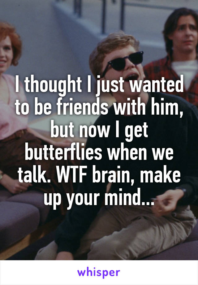 I thought I just wanted to be friends with him, but now I get butterflies when we talk. WTF brain, make up your mind...