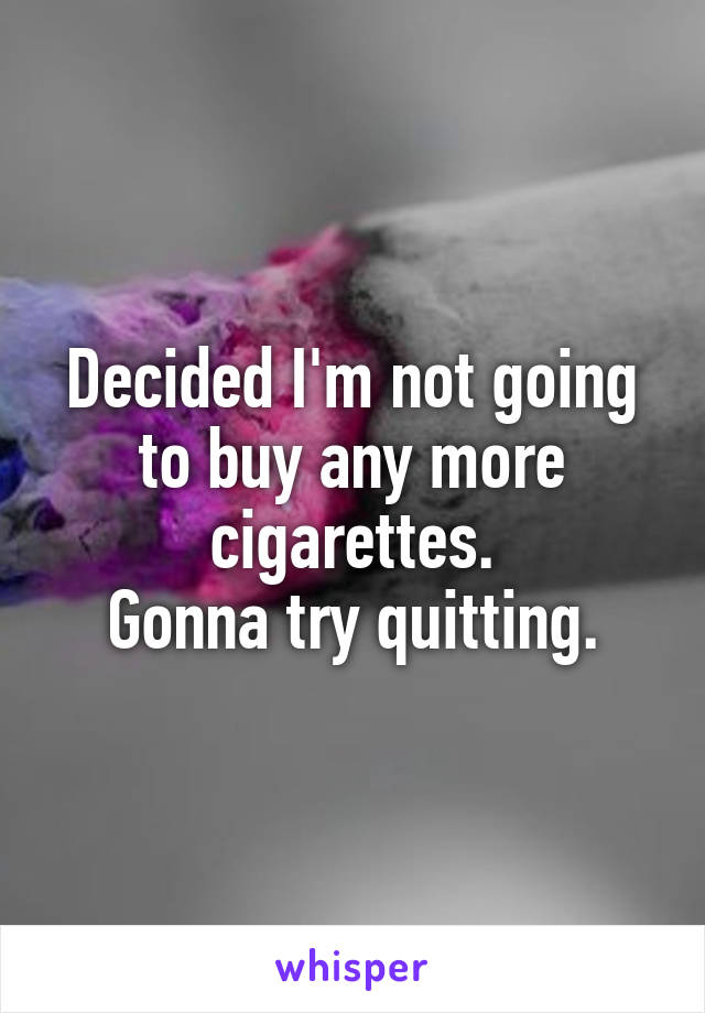 Decided I'm not going to buy any more cigarettes. Gonna try quitting.