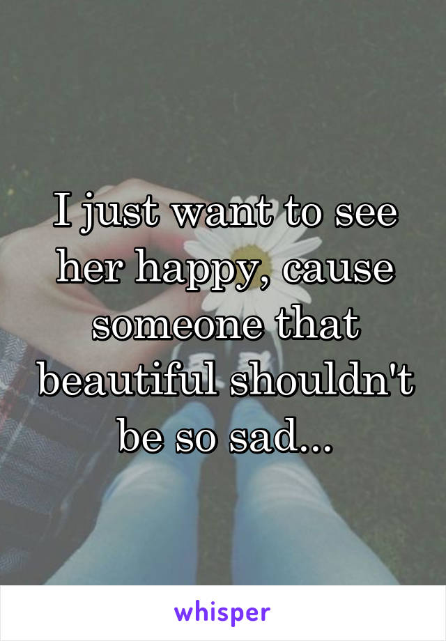 I just want to see her happy, cause someone that beautiful shouldn't be so sad...