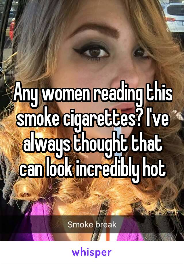 Any women reading this smoke cigarettes? I've always thought that can look incredibly hot