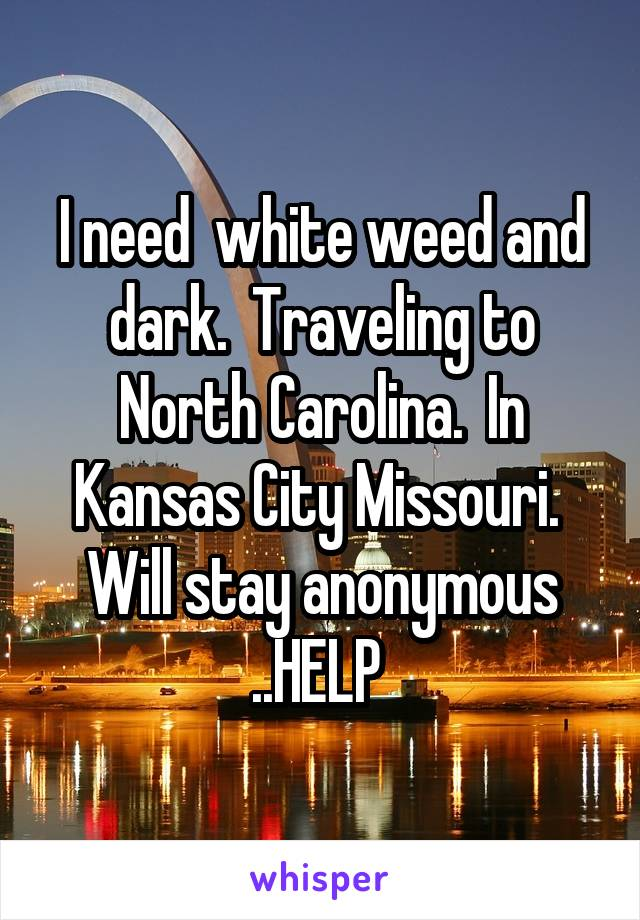 I need  white weed and dark.  Traveling to North Carolina.  In Kansas City Missouri.  Will stay anonymous ..HELP