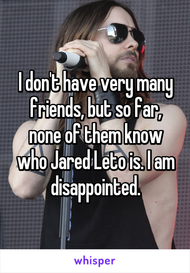 I don't have very many friends, but so far, none of them know who Jared Leto is. I am disappointed.