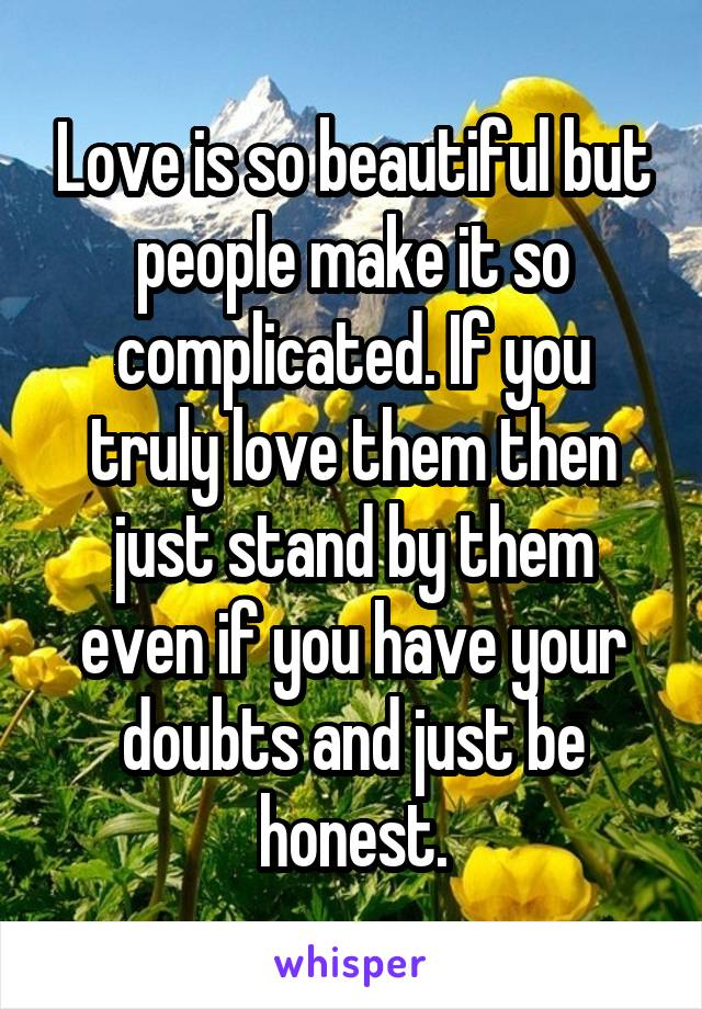 Love is so beautiful but people make it so complicated. If you truly love them then just stand by them even if you have your doubts and just be honest.