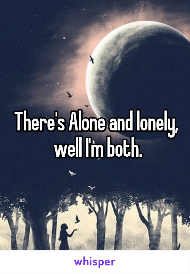There's Alone and lonely,  well I'm both.