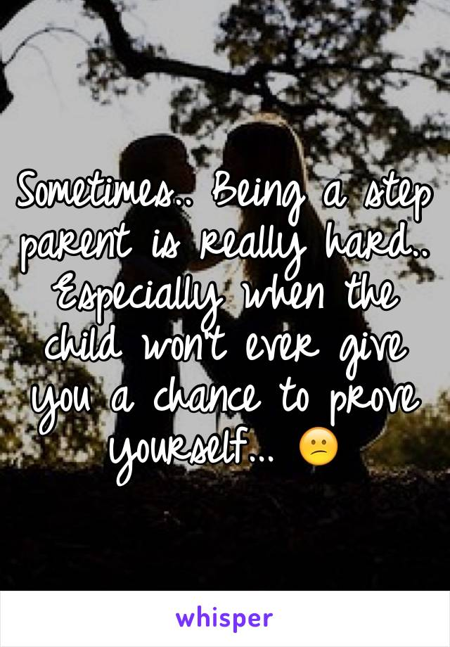 Sometimes.. Being a step parent is really hard.. Especially when the child won't ever give you a chance to prove yourself... 😕