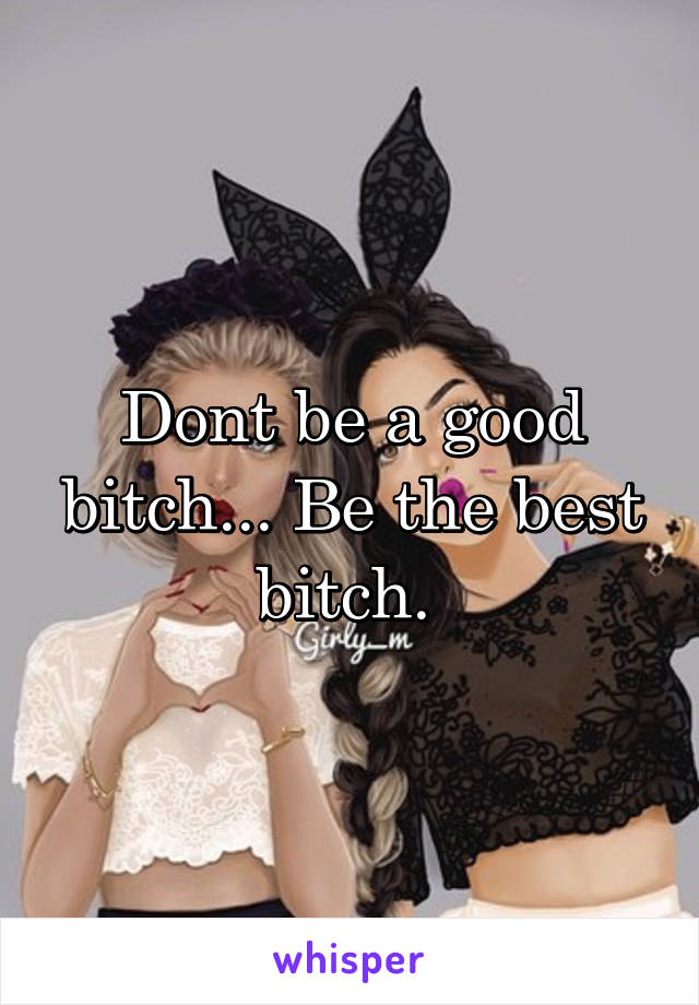 Dont be a good bitch... Be the best bitch.