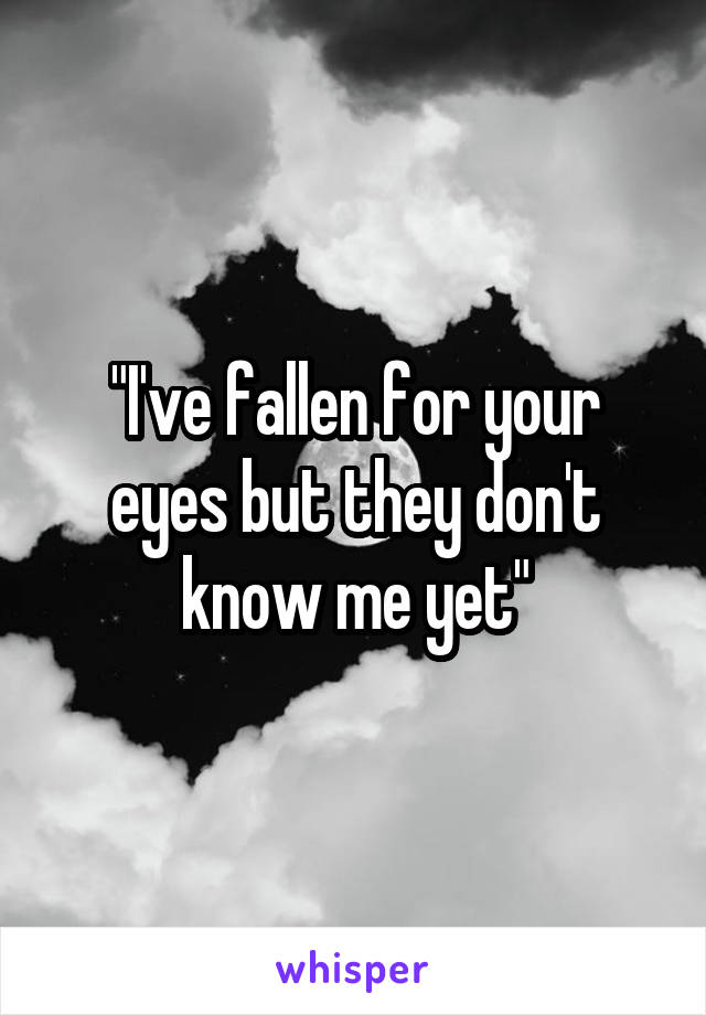 """I've fallen for your eyes but they don't know me yet"""