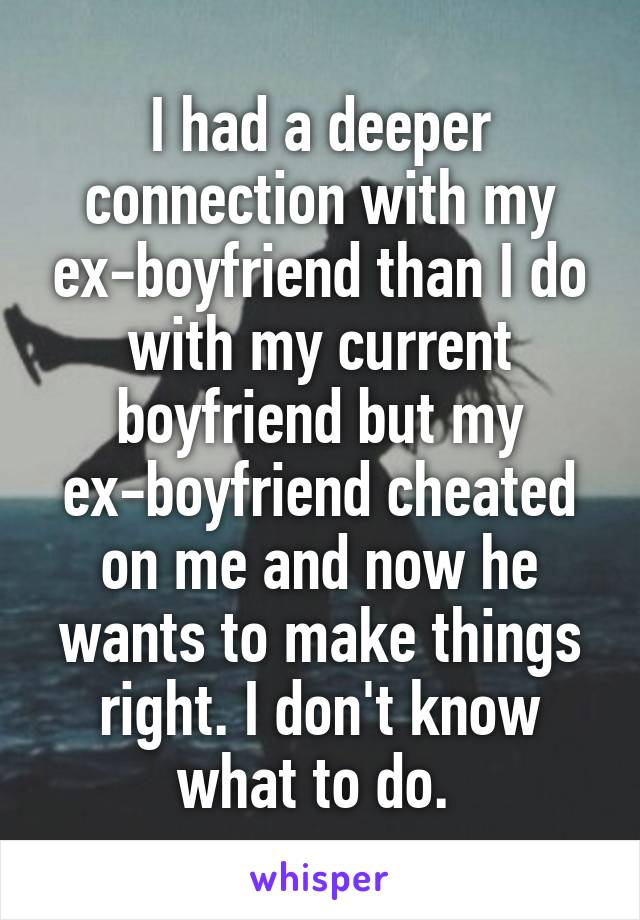 I had a deeper connection with my ex-boyfriend than I do with my current boyfriend but my ex-boyfriend cheated on me and now he wants to make things right. I don't know what to do.
