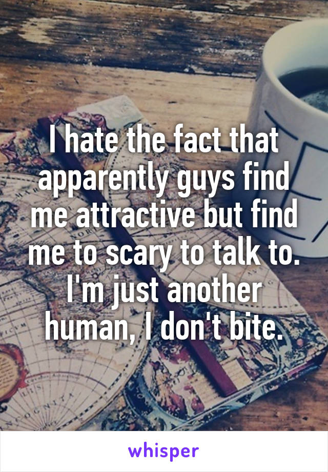I hate the fact that apparently guys find me attractive but find me to scary to talk to. I'm just another human, I don't bite.