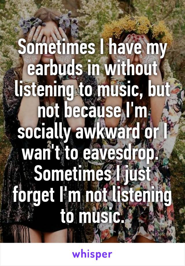 Sometimes I have my earbuds in without listening to music, but not because I'm socially awkward or I wan't to eavesdrop.  Sometimes I just forget I'm not listening to music.