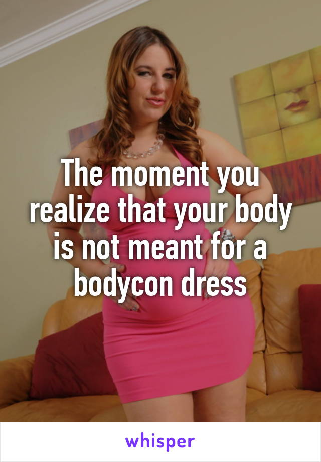 The moment you realize that your body is not meant for a bodycon dress