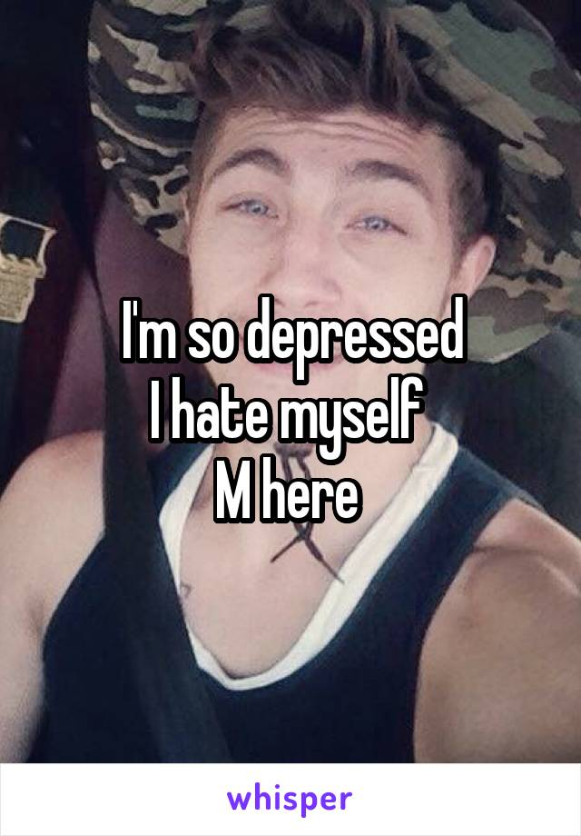 I'm so depressed I hate myself  M here