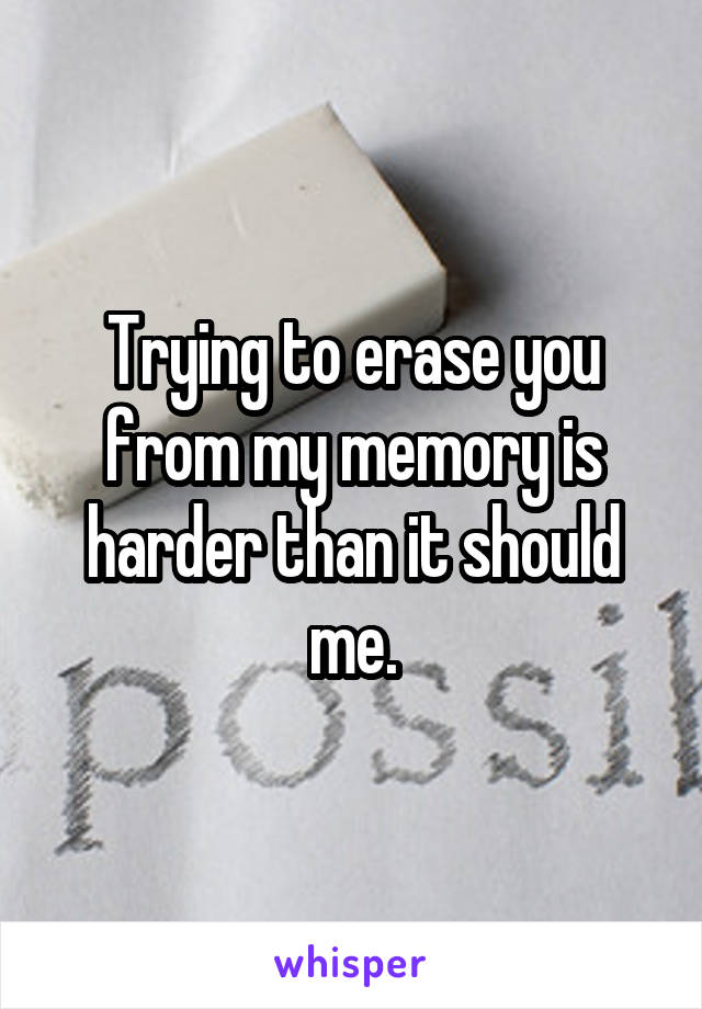 Trying to erase you from my memory is harder than it should me.