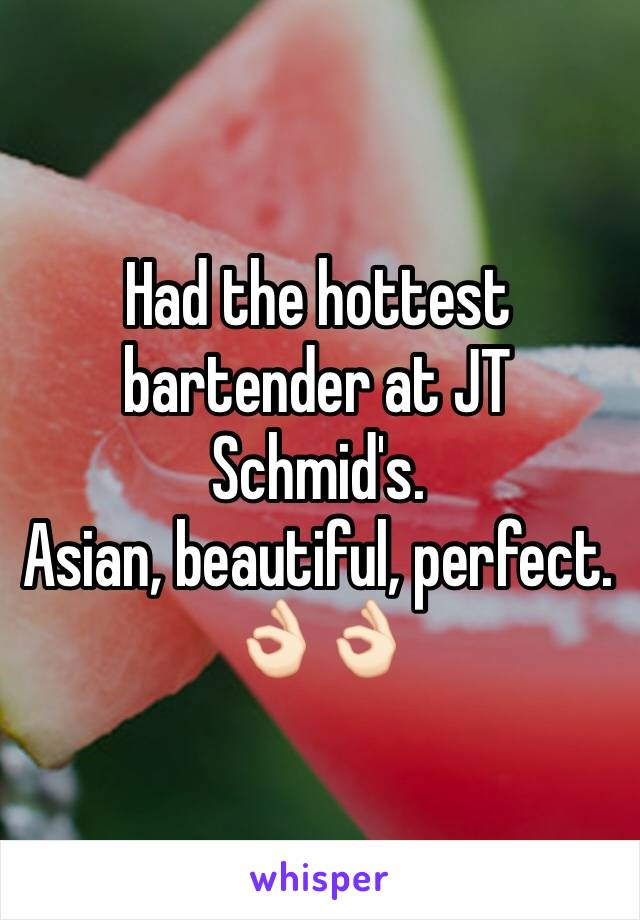 Had the hottest bartender at JT Schmid's.  Asian, beautiful, perfect. 👌🏻👌🏻