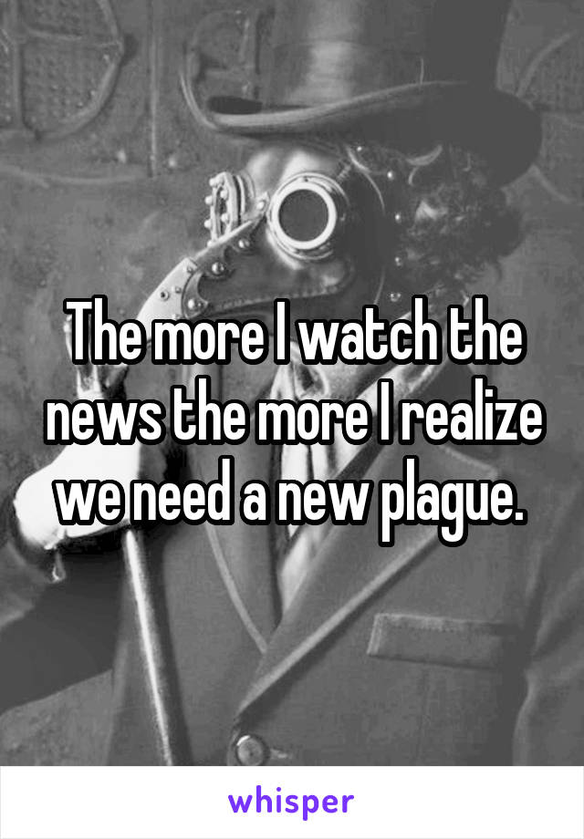 The more I watch the news the more I realize we need a new plague.