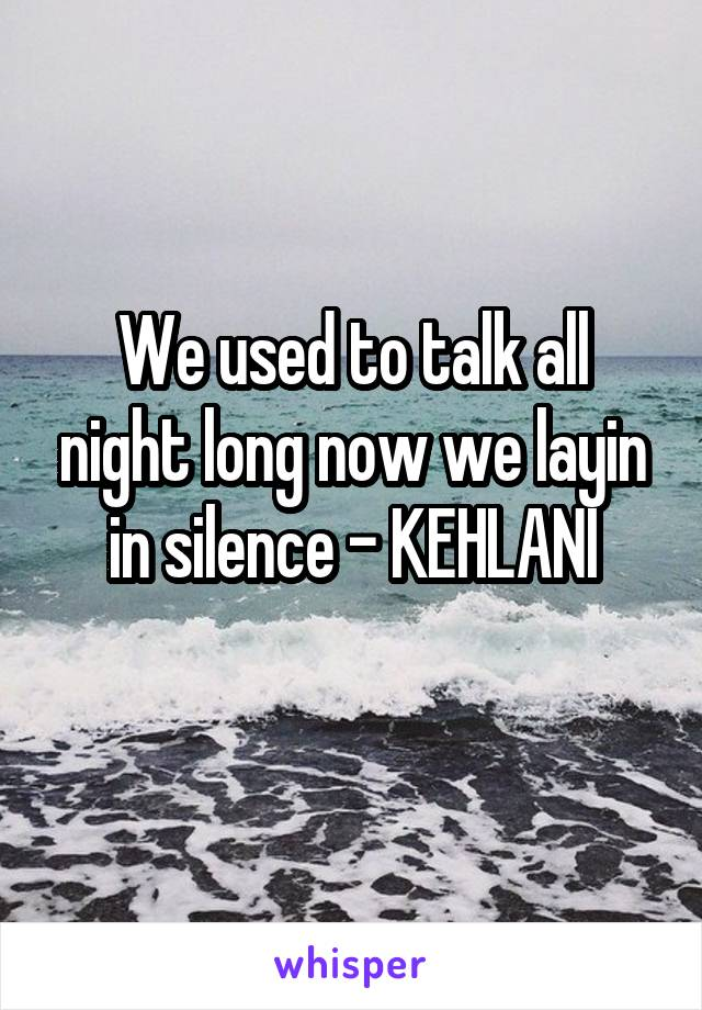 We used to talk all night long now we layin in silence - KEHLANI