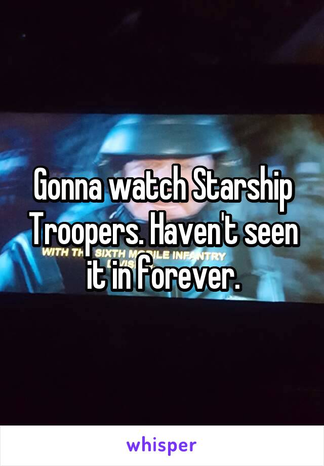 Gonna watch Starship Troopers. Haven't seen it in forever.