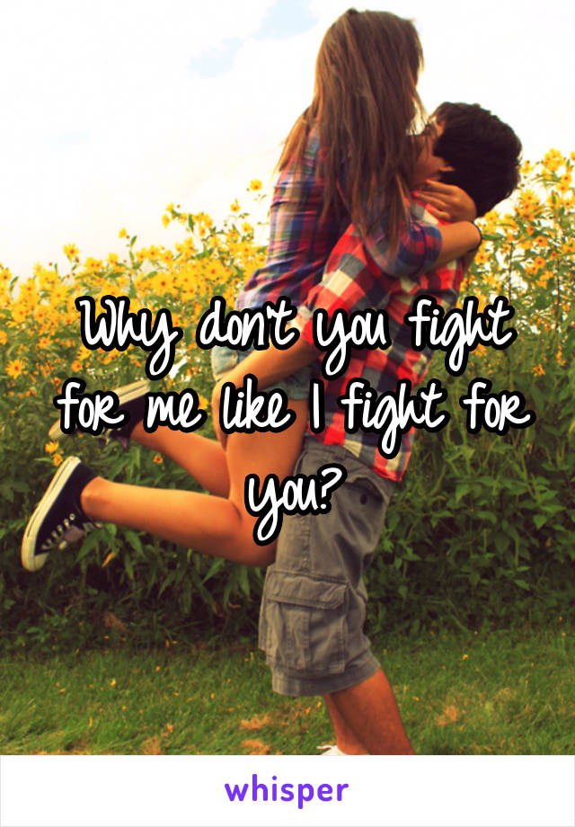 Why don't you fight for me like I fight for you?