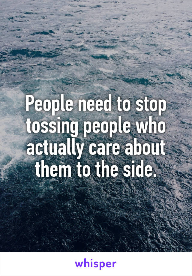 People need to stop tossing people who actually care about them to the side.