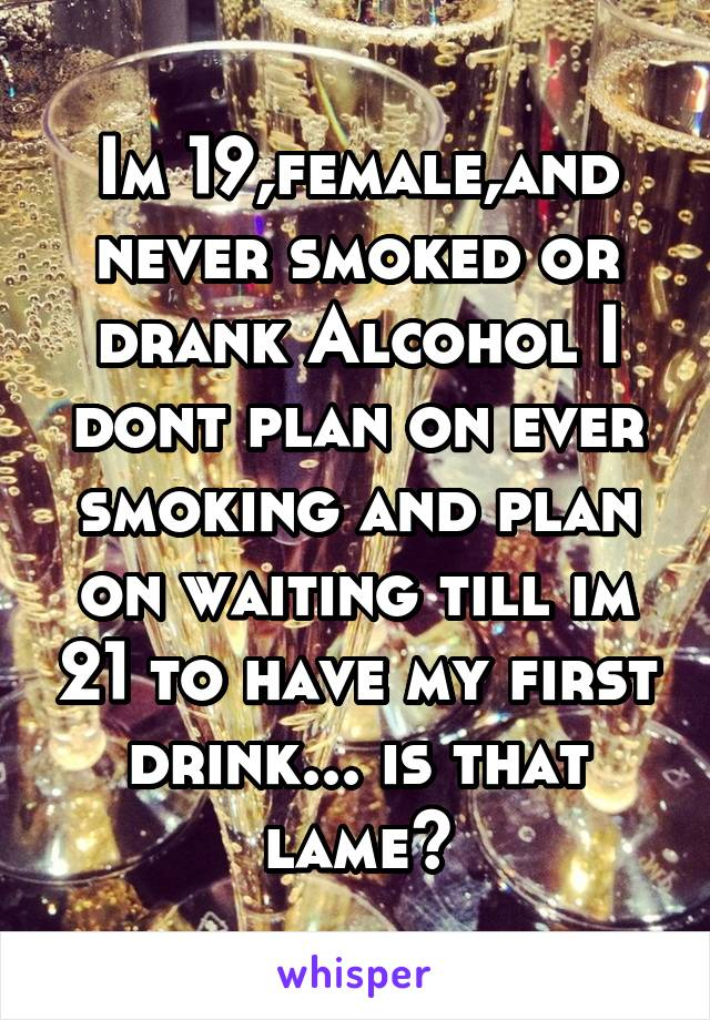 Im 19,female,and never smoked or drank Alcohol I dont plan on ever smoking and plan on waiting till im 21 to have my first drink... is that lame?