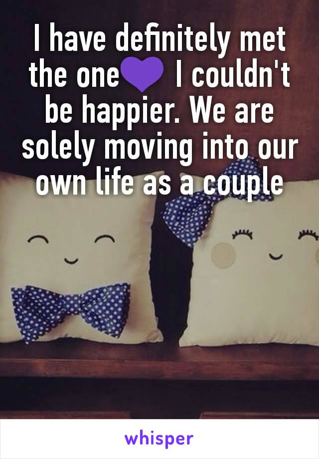 I have definitely met the one💜 I couldn't be happier. We are solely moving into our own life as a couple