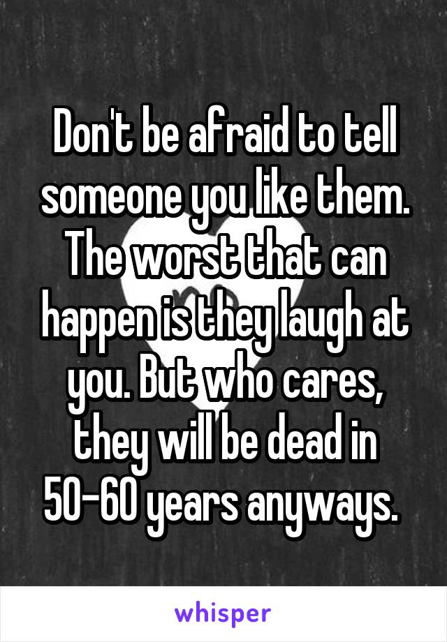 Don't be afraid to tell someone you like them. The worst that can happen is they laugh at you. But who cares, they will be dead in 50-60 years anyways.