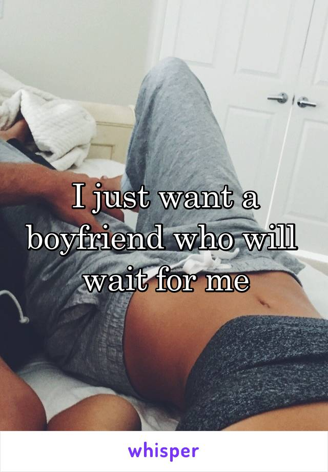 I just want a boyfriend who will  wait for me