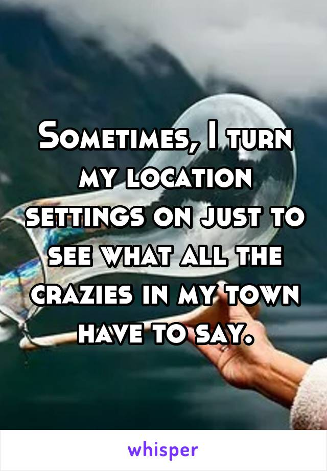 Sometimes, I turn my location settings on just to see what all the crazies in my town have to say.