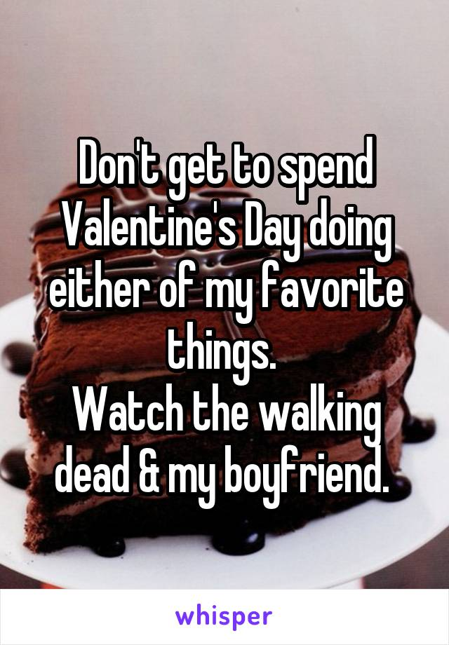 Don't get to spend Valentine's Day doing either of my favorite things.  Watch the walking dead & my boyfriend.