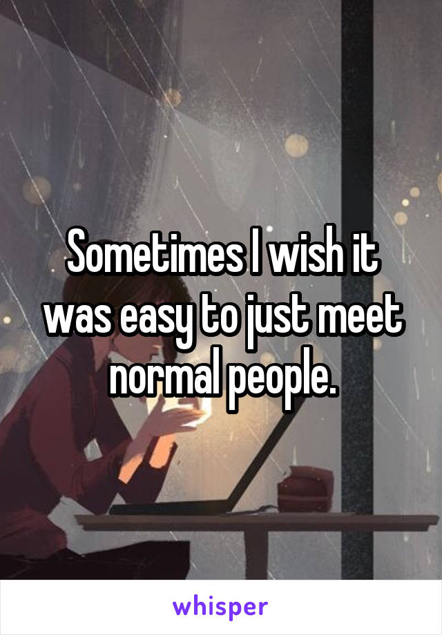Sometimes I wish it was easy to just meet normal people.
