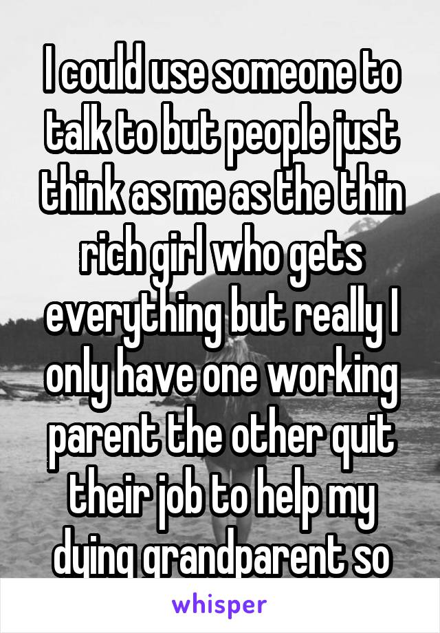 I could use someone to talk to but people just think as me as the thin rich girl who gets everything but really I only have one working parent the other quit their job to help my dying grandparent so