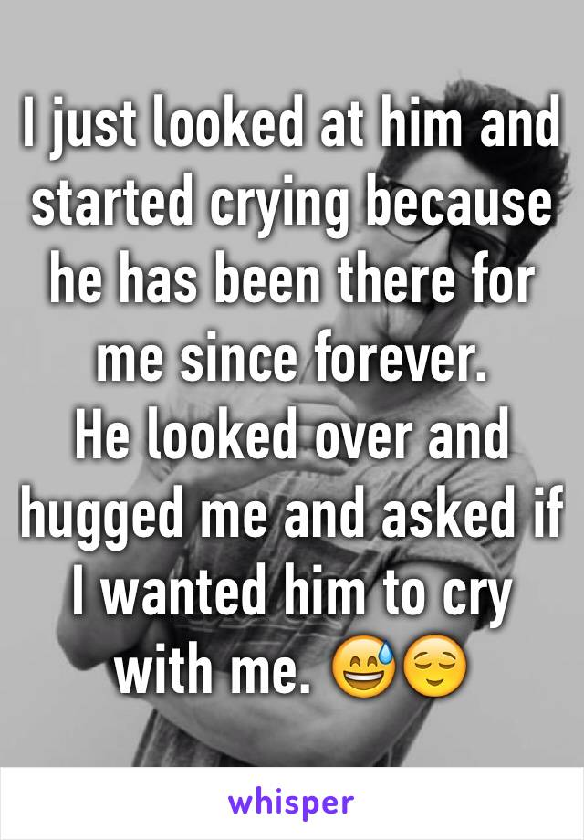 I just looked at him and started crying because he has been there for me since forever. He looked over and hugged me and asked if I wanted him to cry with me. 😅😌