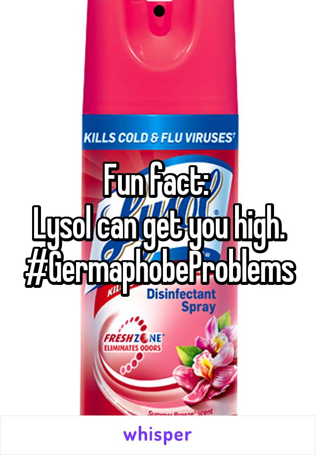Fun fact:  Lysol can get you high. #GermaphobeProblems