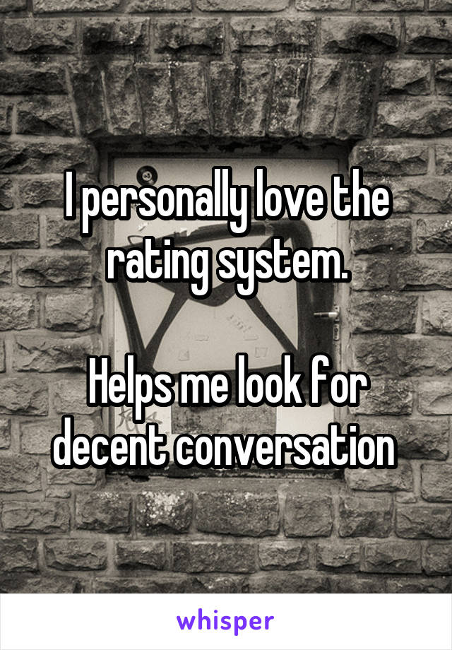 I personally love the rating system.  Helps me look for decent conversation