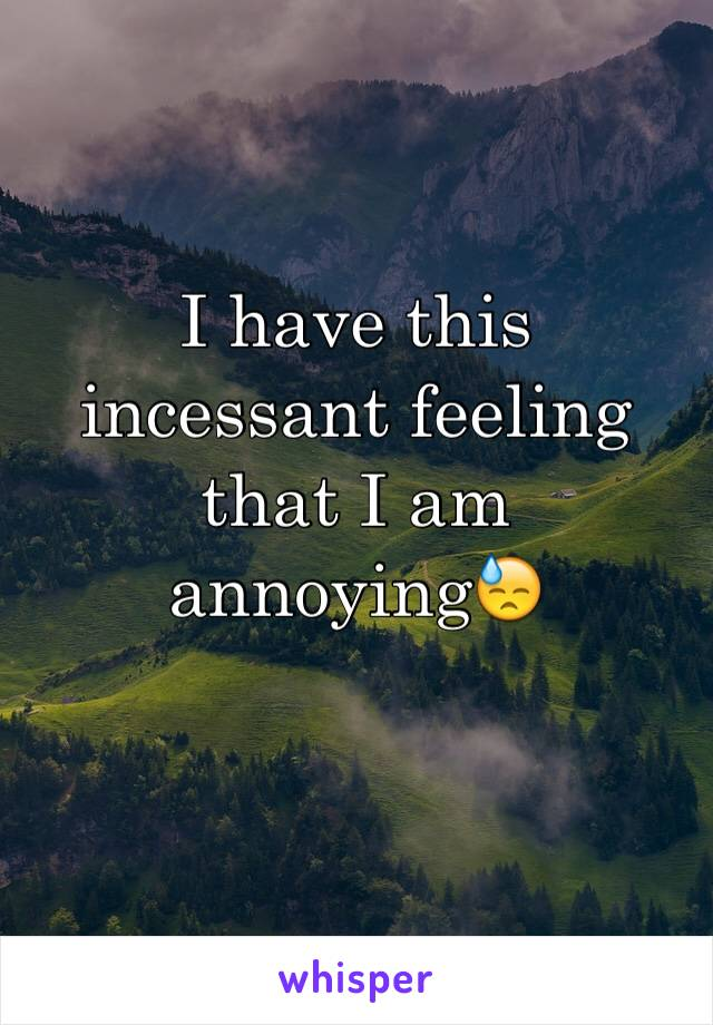 I have this incessant feeling that I am annoying😓