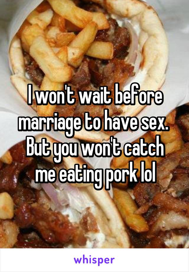 I won't wait before marriage to have sex.  But you won't catch me eating pork lol
