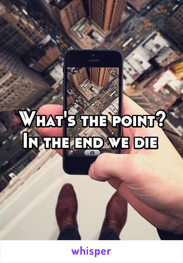 What's the point? In the end we die