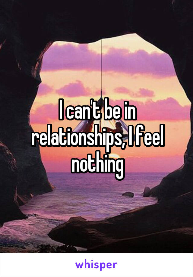 I can't be in relationships, I feel nothing