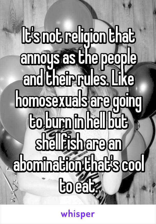 It's not religion that annoys as the people and their rules. Like homosexuals are going to burn in hell but shellfish are an abomination that's cool to eat.