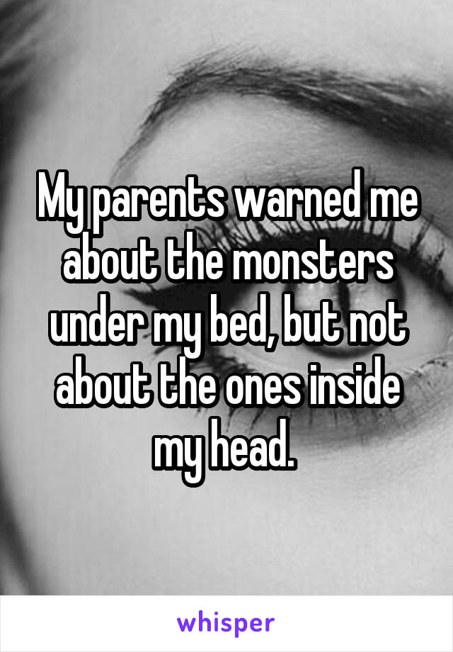 My parents warned me about the monsters under my bed, but not about the ones inside my head.